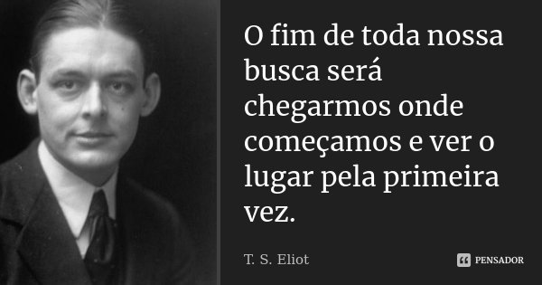 O fim de toda nossa busca será chegarmos onde começamos e ver o lugar pela primeira vez.... Frase de T. S. Eliot.