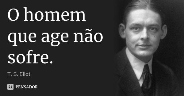 O homem que age não sofre.... Frase de T. S. Eliot.