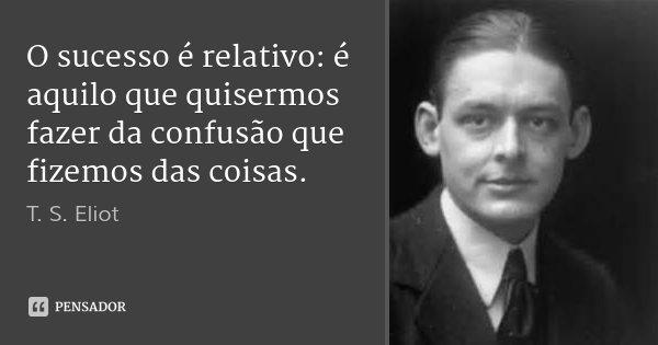 O sucesso é relativo: é aquilo que quisermos fazer da confusão que fizemos das coisas.... Frase de T. S. Eliot.