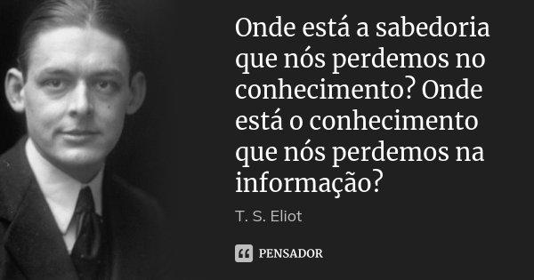 Onde está a sabedoria que nós perdemos no conhecimento? Onde está o conhecimento que nós perdemos na informação?... Frase de T. S. Eliot.