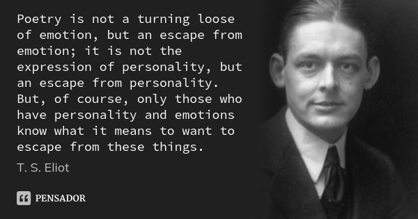 Poetry is not a turning loose of emotion, but an escape from emotion; it is not the expression of personality, but an escape from personality. But, of course, o... Frase de T.S. Eliot.