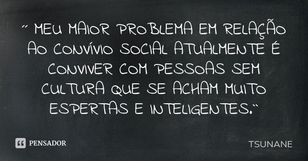 ´´ MEU MAIOR PROBLEMA EM RELAÇÃO AO CONVÍVIO SOCIAL ATUALMENTE É CONVIVER COM PESSOAS SEM CULTURA QUE SE ACHAM MUITO ESPERTAS E INTELIGENTES.``... Frase de TSUNANE.
