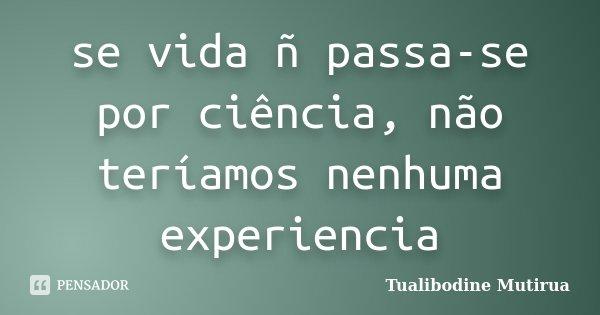 se vida ñ passa-se por ciência, não teríamos nenhuma experiencia... Frase de Tualibodine Mutirua.