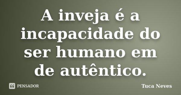 A inveja é a incapacidade do ser humano em de autêntico.... Frase de Tuca Neves.