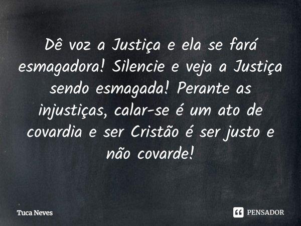 Dê voz a Justiça e ela se fará esmagadora! Silencie e veja a Justiça sendo esmagada! Perante as injustiças, calar-se é um ato de covardia e ser Cristão é ser j... Frase de Tuca Neves.