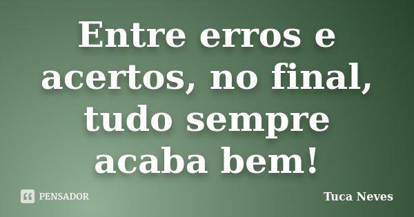 Entre erros e acertos, no final, tudo sempre acaba bem!... Frase de Tuca Neves.