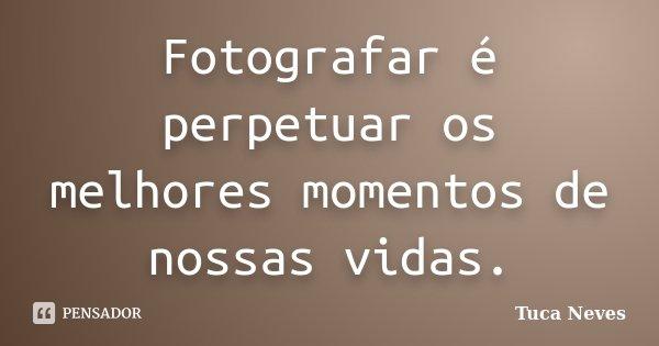 Fotografar é perpetuar os melhores momentos de nossas vidas.... Frase de Tuca Neves.