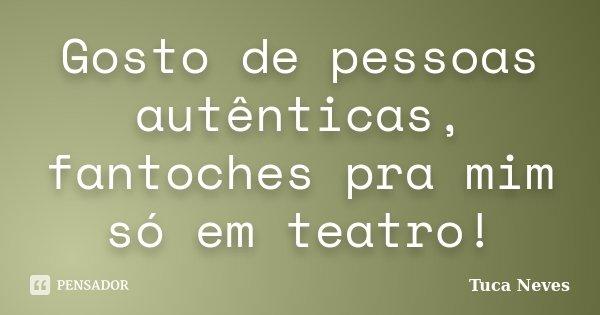 Gosto de pessoas autênticas, fantoches pra mim só em teatro!... Frase de Tuca Neves.