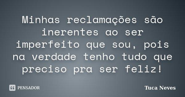 Minhas reclamações são inerentes ao ser imperfeito que sou, pois na verdade tenho tudo que preciso pra ser feliz!... Frase de Tuca Neves.