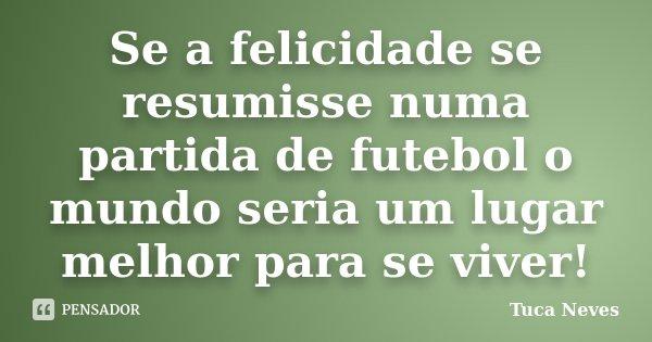 Se a felicidade se resumisse numa partida de futebol o mundo seria um lugar melhor para se viver!... Frase de Tuca Neves.