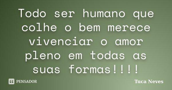 Todo ser humano que colhe o bem merece vivenciar o amor pleno em todas as suas formas!!!!... Frase de Tuca Neves.