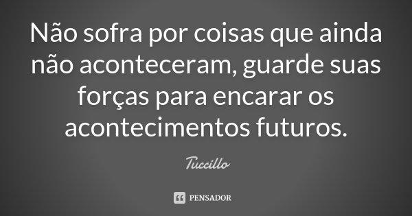 Não sofra por coisas que ainda não aconteceram, guarde suas forças para encarar os acontecimentos futuros.... Frase de Tuccillo.