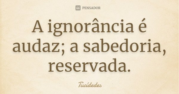 A ignorância é audaz; a sabedoria, reservada.... Frase de Tucídedes.