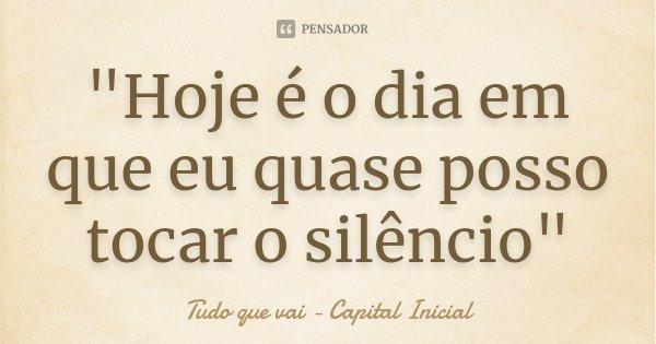 """""""Hoje é o dia em que eu quase posso tocar o silêncio""""... Frase de Tudo que vai - Capital Inicial."""
