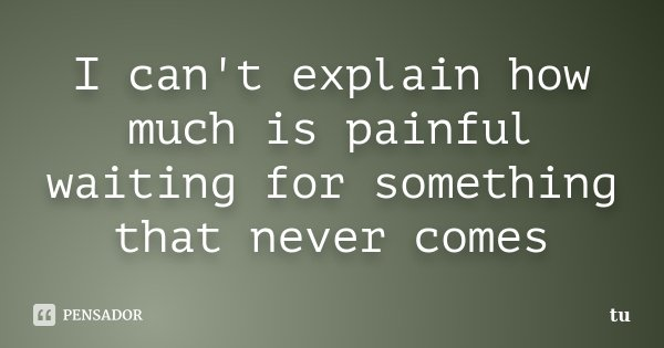 I can't explain how much is painful waiting for something that never comes... Frase de tu.