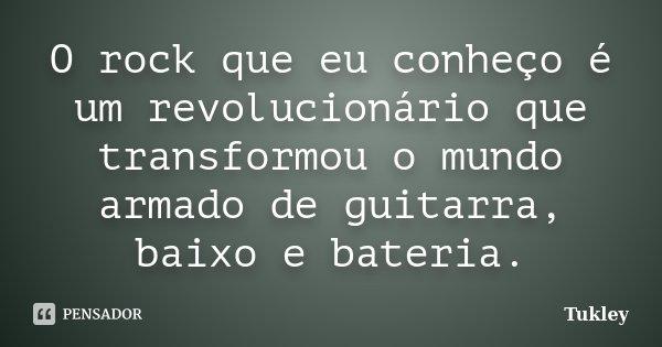 O rock que eu conheço é um revolucionário que transformou o mundo armado de guitarra, baixo e bateria.... Frase de Tukley.