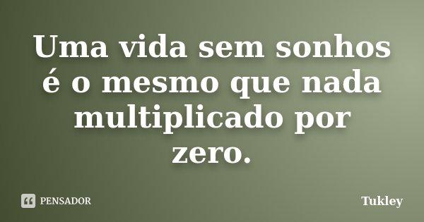 Uma vida sem sonhos é o mesmo que nada multiplicado por zero.... Frase de Tukley.