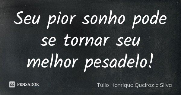Seu pior sonho pode se tornar seu melhor pesadelo!... Frase de Túlio Henrique Queiroz e Silva.