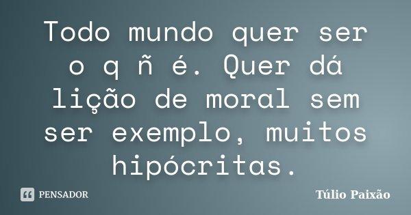 Todo mundo quer ser o q ñ é. Quer dá lição de moral sem ser exemplo, muitos hipócritas.... Frase de Túlio Paixão.