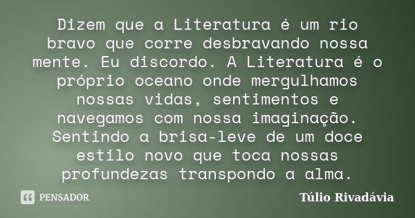 Dizem que a Literatura é um rio bravo que corre desbravando nossa mente. Eu discordo. A Literatura é o próprio oceano onde mergulhamos nossas vidas, sentimentos... Frase de Túlio Rivadávia.