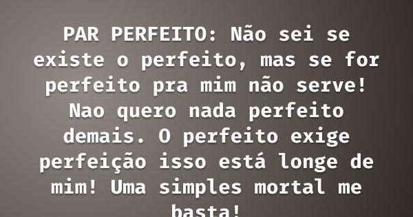 PAR PERFEITO: Não sei se existe o perfeito, mas se for perfeito pra mim não serve! Nao quero nada perfeito demais. O perfeito exige perfeição isso está longe de... Frase de Túlio Rivadávia.