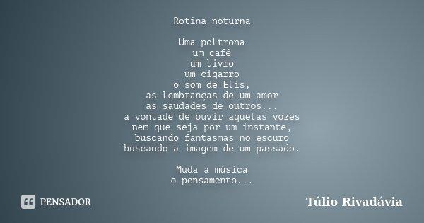 Rotina noturna Uma poltrona um café um livro um cigarro o som de Elis, as lembranças de um amor as saudades de outros... a vontade de ouvir aquelas vozes nem qu... Frase de Túlio Rivadávia.