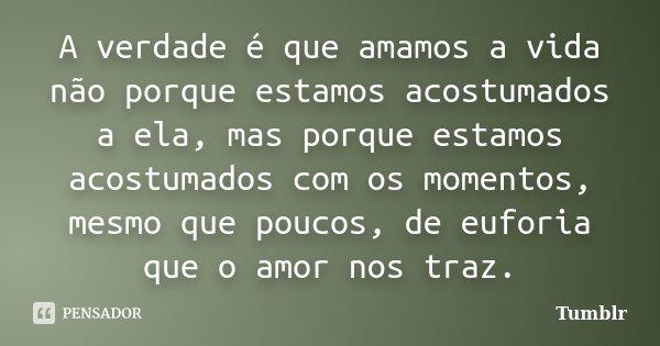 A verdade é que amamos a vida não porque estamos acostumados a ela, mas porque estamos acostumados com os momentos, mesmo que poucos, de euforia que o amor nos ... Frase de tumblr.
