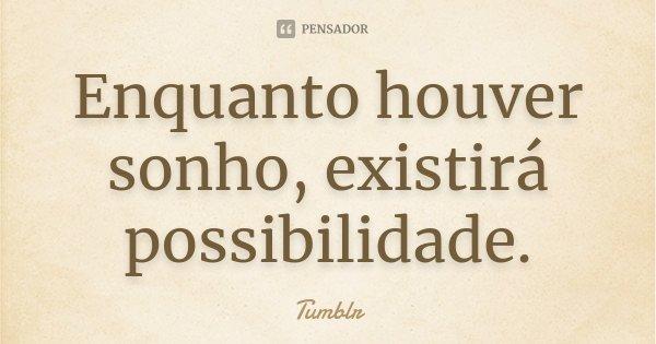 Enquanto houver sonho, existirá possibilidade.... Frase de tumblr.