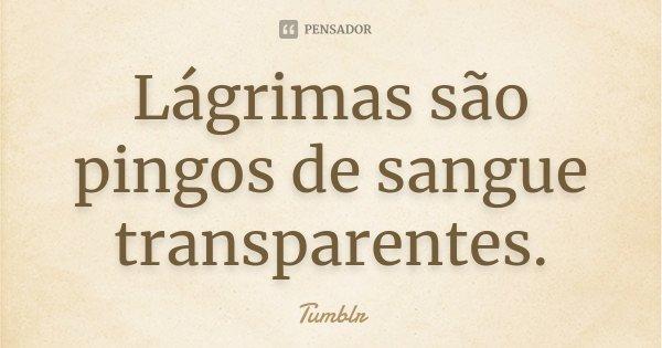 Lágrimas são pingos de sangue transparentes.... Frase de Tumblr.