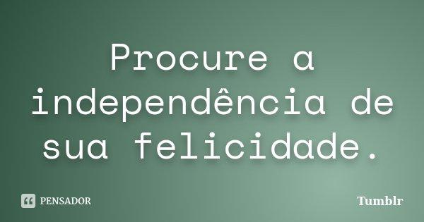 Procure a independência de sua felicidade.... Frase de tumblr.