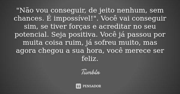 """""""Não vou conseguir, de jeito nenhum, sem chances. É impossível!"""". Você vai conseguir sim, se tiver forças e acreditar no seu potencial. Seja positiva.... Frase de tumblr."""