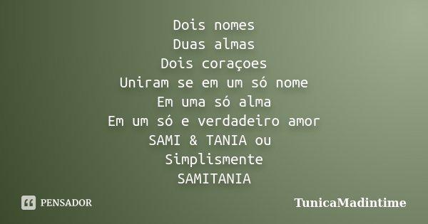 Dois nomes Duas almas Dois coraçoes Uniram se em um só nome Em uma só alma Em um só e verdadeiro amor SAMI & TANIA ou Simplismente SAMITANIA... Frase de TunicaMadintime.