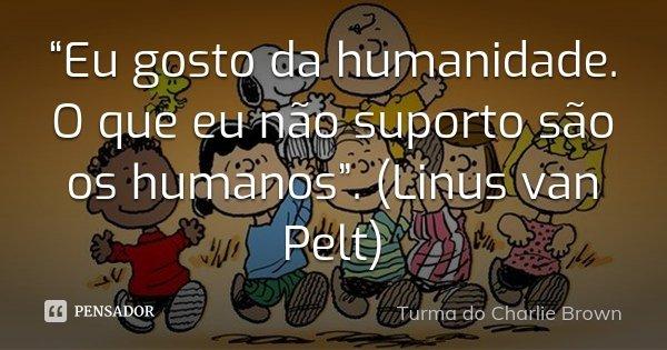 """""""Eu gosto da humanidade. O que eu não suporto são os humanos"""". (Linus van Pelt)... Frase de Turma do Charlie Brown."""