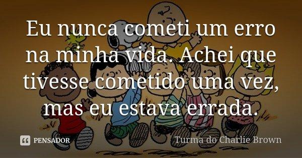 Eu nunca cometi um erro na minha vida. Achei que tivesse cometido uma vez, mas eu estava errada.... Frase de Turma do Charlie Brown.