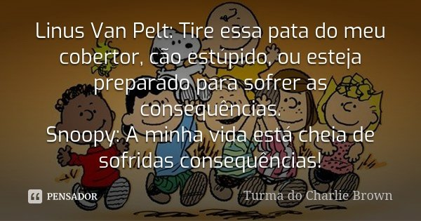 Linus Van Pelt: Tire essa pata do meu cobertor cão estúpido, ou esteja preparado para sofrer as consequências. Snoopy: A minha vida está cheia de sofridas conse... Frase de Turma do Charlie Brown.