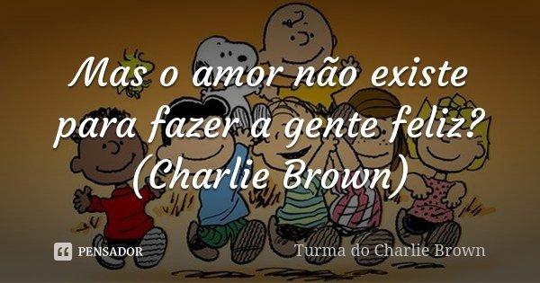 Mas o amor não existe para fazer a gente feliz? (Charlie Brown)... Frase de Turma do Charlie Brown.