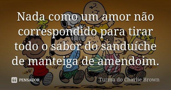 Nada como um amor não correspondido para tirar todo o sabor do sanduíche de manteiga de amendoim.... Frase de Turma do Charlie Brown.