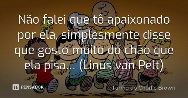 Não falei que tô apaixonado por ela, simplesmente disse que gosto muito do chão que ela pisa… (Linus van Pelt)... Frase de Turma do Charlie Brown.