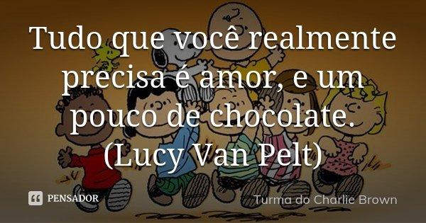 Tudo que você realmente precisa é amor, e um pouco de chocolate. (Lucy Van Pelt)... Frase de Turma do Charlie Brown.