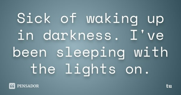 Sick of waking up in darkness. I've been sleeping with the lights on.... Frase de tu.