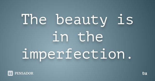 The beauty is in the imperfection.... Frase de tu.