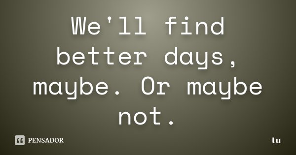 We'll find better days, maybe. Or maybe not.... Frase de tu.