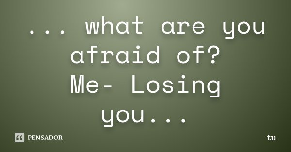 ... what are you afraid of? Me- Losing you...... Frase de tu.