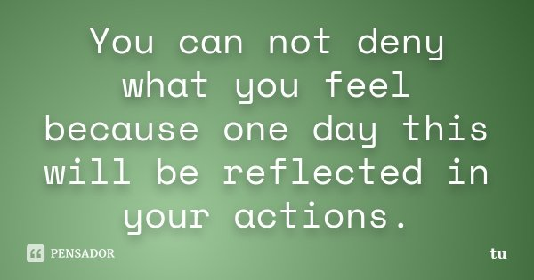 You can not deny what you feel because one day this will be reflected in your actions.... Frase de tu.