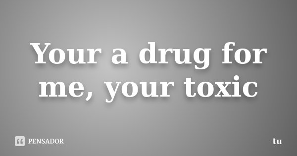 Your a drug for me, your toxic... Frase de tu.