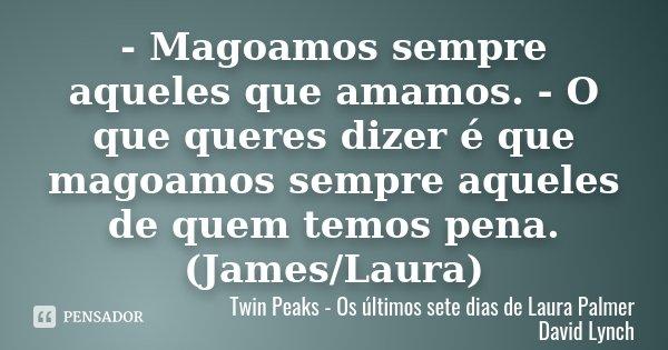 - Magoamos sempre aqueles que amamos. - O que queres dizer é que magoamos sempre aqueles de quem temos pena. (James/Laura)... Frase de Twin Peaks - Os últimos sete dias de Laura Palmer David Lynch.