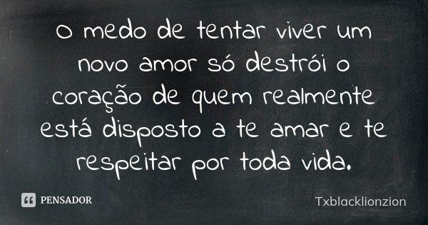 Viver Por Amor Frases: O Medo De Tentar Viver Um Novo Amor Só... Txblacklionzion