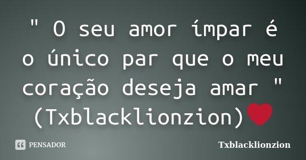 """"""" O seu amor ímpar é o único par que o meu coração deseja amar """" (Txblacklionzion)❤... Frase de Txblacklionzion."""
