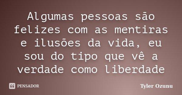 Algumas pessoas são felizes com as mentiras e ilusões da vida, eu sou do tipo que vê a verdade como liberdade... Frase de Tyler Ozunu.