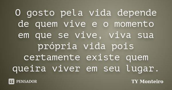 O gosto pela vida depende de quem vive e o momento em que se vive, viva sua própria vida pois certamente existe quem queira viver em seu lugar.... Frase de TY Monteiro.